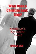 What Does a Christian Look Like? Epistles of a Repentant Heart by Canaa Lee...