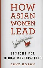 How Asian Women Lead : Lessons for Global Corporations by Jane Horan (2014,...