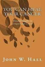 You CAN Heal Your Cancer : Breakthroughs in Conquering Cancer by John Hall...