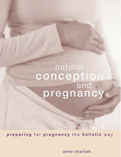 Complete Natural Conception and Pregnancy Preparing for Pregnancy the Holistic W