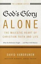 The Five Solas: God's Glory Alone---The Majestic Heart of Christian Faith and...