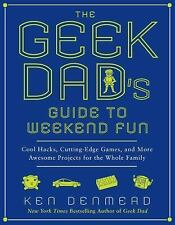 The Geek Dad's Guide to Weekend Fun : Cool Hacks, Cutting-Edge Games, and...