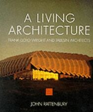 A Living Architecture: Frank Lloyd Wright and Taliesin Architects by John Ratte
