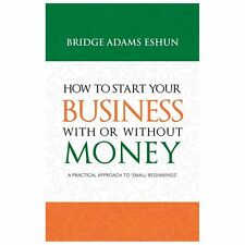 How to Start Your Business with or Without Money : A Practical Approach to...