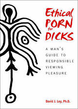 Ethical Porn for Dicks: Man's Guide Responsible Viewing Plea by Ley, David J