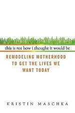 This Is Not How I Thought It Would Be: Remodeling Motherhood to Get the Lives We