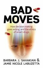 Bad Moves : How Decision Making Goes Wrong, and the Ethics of Smart Drugs by...
