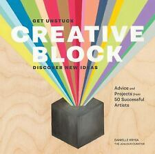 Creative Block : Get Unstuck, Discover New Ideas. Advice and Projects from 50...