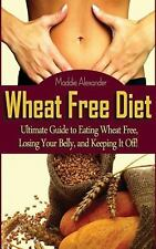 Wheat Free Diet: Ultimate Guide to Eating Wheat Free, Losing Your Belly, and...