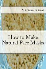 How to Make Natural Face Masks by Miriam Kinai (2013, Paperback)