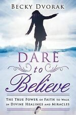 Dare to Believe : The True Power of Faith to Walk in Divine Healings and...