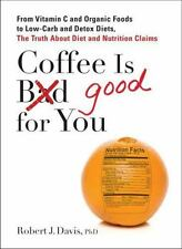 Coffee Is Good for You : From Vitamin C and Organic Foods to Low-Carb and Detox