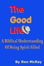 The Good Life : A Biblical Understanding of Being Spirit Filled by Ron McRay...