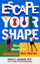 Escape Your Shape: How to Work out Smarter, Not Harder by Edward J. Jackowski (P