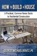 How to Build a House : A Practical, Common-Sense Guide to Residential...