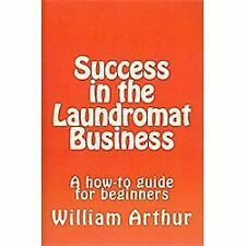 Success in the Laundromat Business : A How-To Guide for Beginners by William...