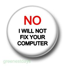 No I Will Not Fix Your Computer 1 Inch / 25mm Pin Button Badge IT Geeks Nerds