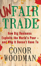 Unfair Trade: How Big Business Exploits the World's Poor -  and Why It Doesn't H