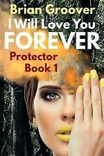 Protector Ser.: I Will Love You Forever : Book I of Protector by Brian...