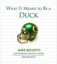What It Means to Be a Duck : Mike Bellotti and Oregon's Greatest Players by...
