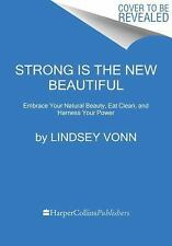 Strong Is the New Beautiful: Embrace Your Natural Beauty, Eat Clean, and Harness