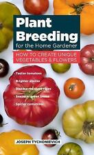Plant Breeding for the Home Gardener: How to Create Unique Vegetables and Flower