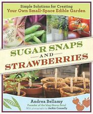 Sugar Snaps and Strawberries: Simple Solutions for Creating Your Own Small-Space