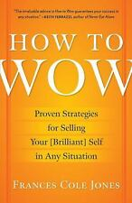 How to Wow : Proven Strategies for Selling Your [Brilliant] Self in Any...