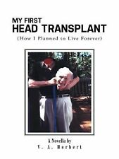 My First Head Transplant : (How I Planned to Live Forever) by V. A. Herbert...