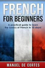 French for Beginners : A Practical Guide to Learn the Basics of French in 10...