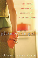 Gluten Free Girl: How I Found the Food That Loves Me Back... and How You Can...