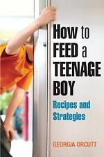 How to Feed a Teenage Boy: Recipes and Strategies Orcutt, Georgia Paperback