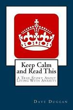 Keep Calm and Read This : A True Story about Life with Anxiety by Dave Duggan...