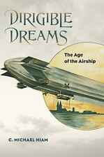 Dirigible Dreams : The Age of the Airship by C. Michael Hiam (2014, Hardcover)