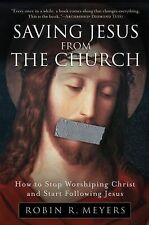 Saving Jesus from the Church: How to Stop Worshiping Christ and Start Followi...