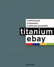 Titanium eBay:: A Tactical Guide to Becoming a Millionaire PowerSeller