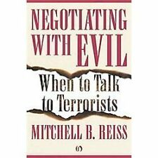 Negotiating with Evil : When to Talk to Terrorists by Mitchell B. Reiss...