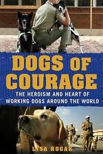 DOGS OF COURAGE BY LISA ROGAK HEROISM AND HEART OF WORKING DOGS PB LIKE NEW 2012