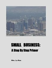 Small Business : A Step by Step Primer by William, Jr. La Rue (2015, Spiral)