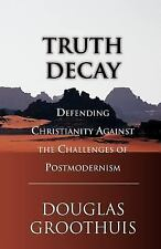 Truth Decay : Defending Christianity Against the Challenges of Postmodernism...