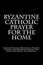 Byzantine Catholic Prayer for the Home : Common Prayers, Devotional Prayers,...