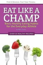 Eat Like a Champ: Basic Healthy Eating Habits for the Everyday Athlete by...