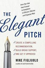 The Elegant Pitch: Create a Compelling Recommendation, Build Broad Support, and