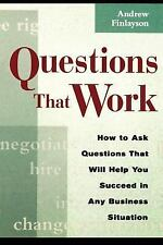 Questions That Work : How to Ask Questions That Will Help You Succeed in Any...