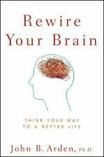Rewire Your Brain : Think Your Way to a Better Life by John B. Arden (2010, Pape