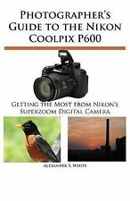 Photographer's Guide to the Nikon Coolpix P600 : Getting the Most from...