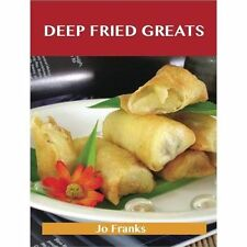 Deep Fried Greats : Delicious Deep Fried Recipes, the Top 100 Deep Fried...