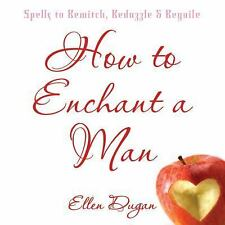 How to Enchant a Man : Spells to Bewitch, Bedazzle and Beguile by Ellen Dugan...
