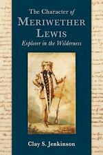 The Character of Meriwether Lewis Explorer in the Wilderness by Clay S. Jenkins
