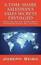 A Time-Share Salesman's Sales Secrets Divulged : What You Do Not Know about...